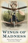 Wings of Madness Alberto Santos-Dumont and the Invention of Flight