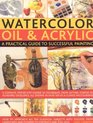 Watercolour Oil  Acrylic a Practical Guide to Successful Painting A complete stepbystep course in techniques from getting started to acheiving excellence