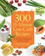 300 15-Minute Low-Carb Recipes Hundreds of Delicious Meals That Let You Live Your Low-Carb Lifestyle and Never Look Back