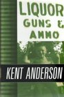 Liquor Guns and Ammo The Collected Short Fiction and Non-Fiction of Kent Anderson