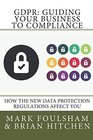 GDPR Guiding Your Business To Compliance A practical guide to meeting GDPR regulations