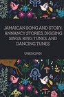 Jamaican Song and Story Annancy stories digging sings ring tunes and dancing tunes