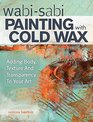 Cold Wax Painting: Adding Body, Depth and Transparency to Your Work--No Heat Required