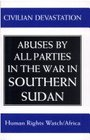 Civilian Devastation Abuses by All Parties in the War in Southern Sudan