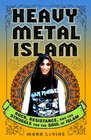 Heavy Metal Islam Rock Resistance and the Struggle for the Soul of Islam