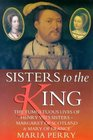 Sisters to the King The Tumultuous Lives of Henry VIII's Sisters - Margaret of Scotland and Mary of France