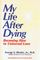 My Life After Dying : Becoming Alive to Universal Love
